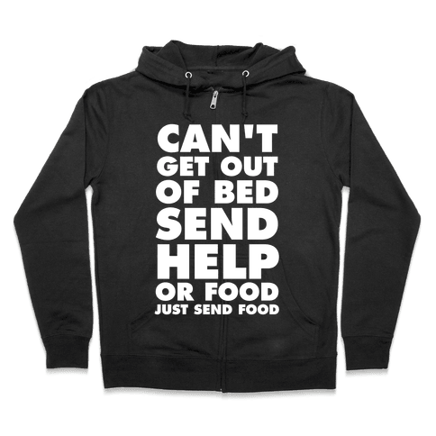 Can't Get Out Of Bed, Send Help (Or Food, Just Send Food) Zip Hoodie