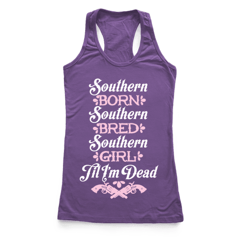 Southern Born, Southern Bred, Southern Girl 'Til I'm Dead Racerback Tank Top