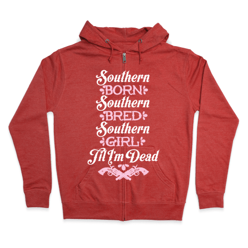 Southern Born, Southern Bred, Southern Girl 'Til I'm Dead Zip Hoodie