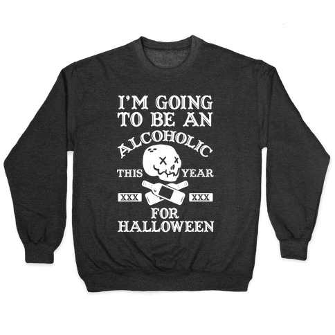 I'm Going To Be An Alcoholic This Year For Halloween Pullover
