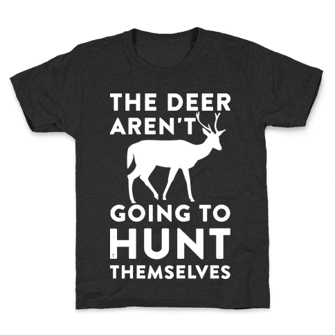 The Deer Aren't Going To Hunt Themselves Kids T-Shirt