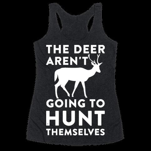 The Deer Aren't Going To Hunt Themselves Racerback Tank Top