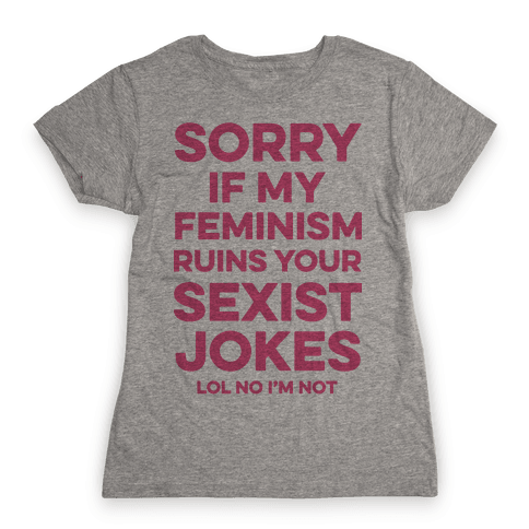 Sorry If My Feminism Ruins Your Sexist Jokes Womens T-Shirt