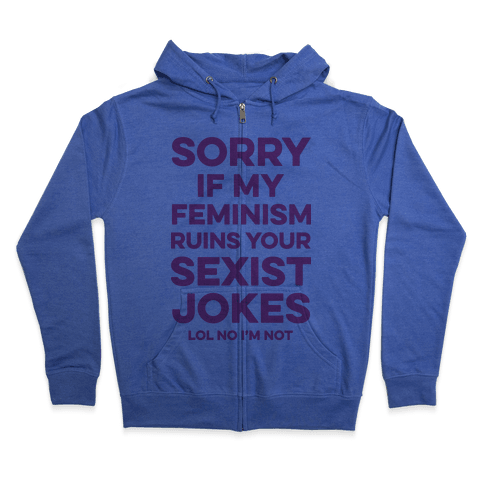 Sorry If My Feminism Ruins Your Sexist Jokes Zip Hoodie