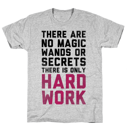 There are No Magic Wands or Secrets. There is only HARD WORK Mens T-Shirt