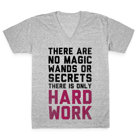 There are No Magic Wands or Secrets. There is only HARD WORK V-Neck Tee Shirt