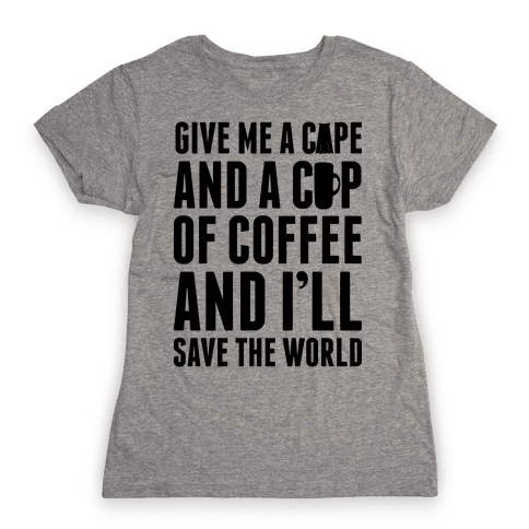 Give Me A Cape And A Cup Of Coffee And I'll Save The World Womens T-Shirt