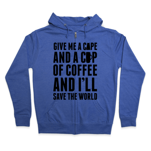 Give Me A Cape And A Cup Of Coffee And I'll Save The World Zip Hoodie