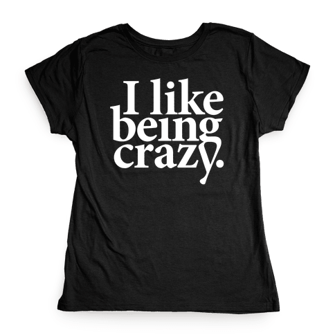 I Like Being Crazy Womens T-Shirt