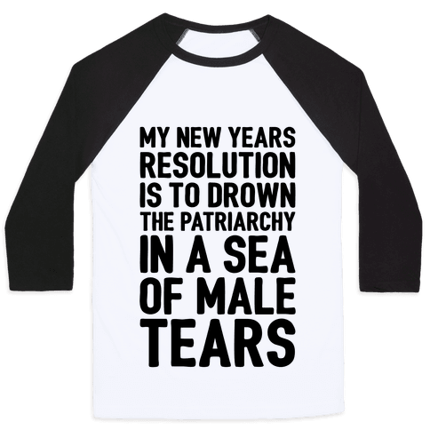My New Years Resolution Is To Drown The Patriarchy In A Sea Of Male Tears