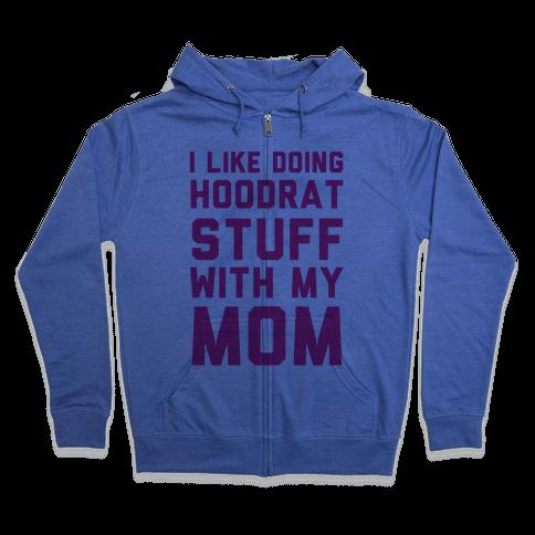I Like Doing Hoodrat Stuff With My Mom Zip Hoodie