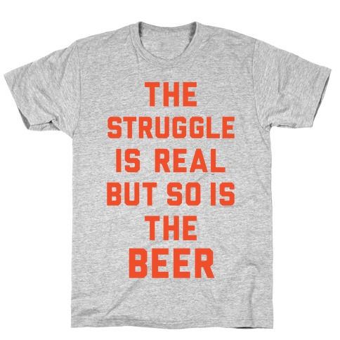The Struggle Is Real But So Is The Beer T-Shirt
