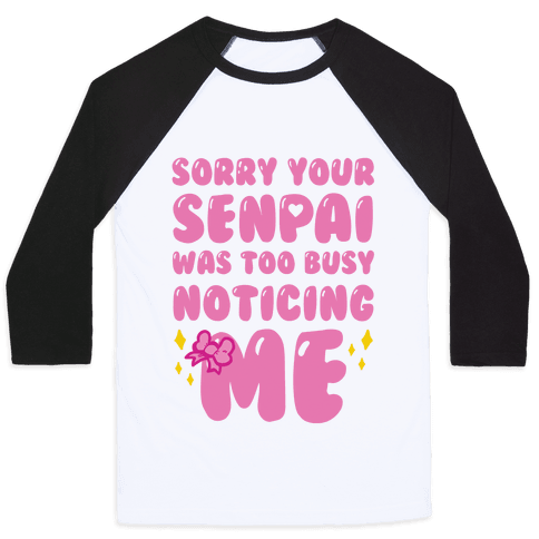Sorry Your Senpai Was Too Busy Noticing Me Baseball Tee