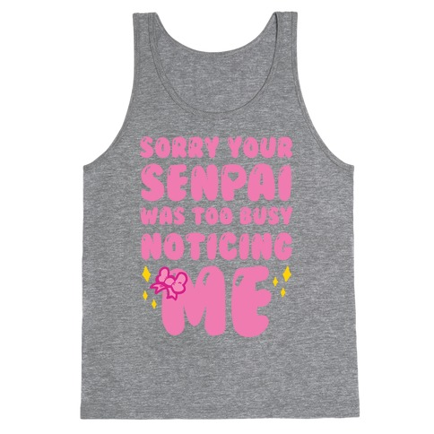Sorry Your Senpai Was Too Busy Noticing Me Tank Top