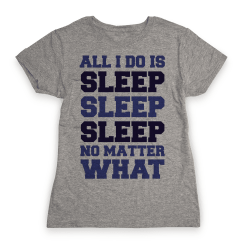 All I Do Is Sleep Womens T-Shirt