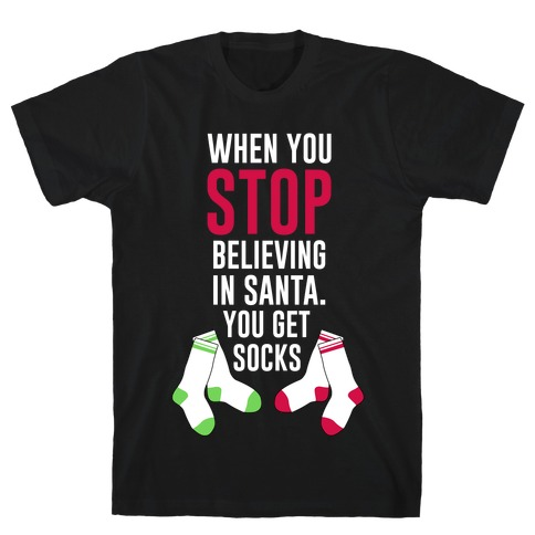 When You Stop Believing In Santa You Get Socks Mens T-Shirt