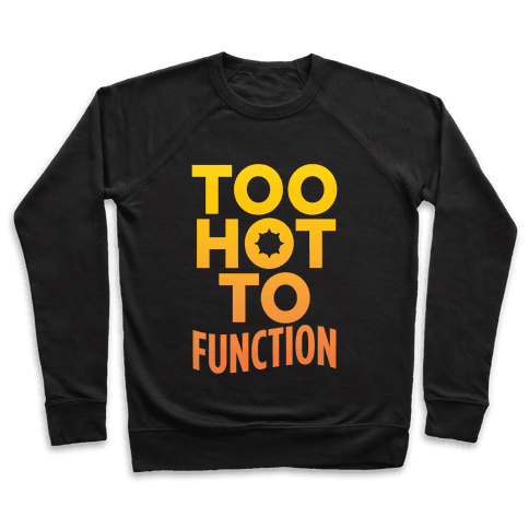 Too Hot To Function Pullover