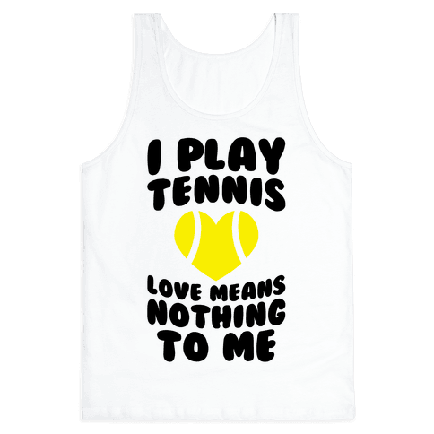 I Play Tennis (Love Means Nothing To Me) Tank Top