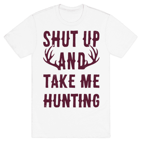 Shut Up And Take Me Hunting Mens T-Shirt