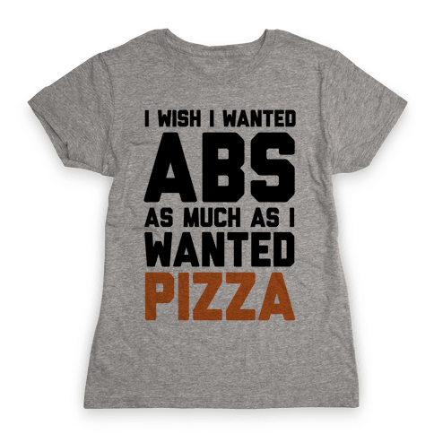 I Wish I Wanted Abs As Much As I Wanted Pizza Womens T-Shirt