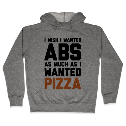 I Wish I Wanted Abs As Much As I Wanted Pizza Hooded Sweatshirt