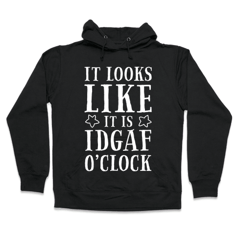 It Looks Like It Is IDGAF O'clock! Hooded Sweatshirt