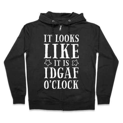 It Looks Like It Is IDGAF O'clock! Zip Hoodie