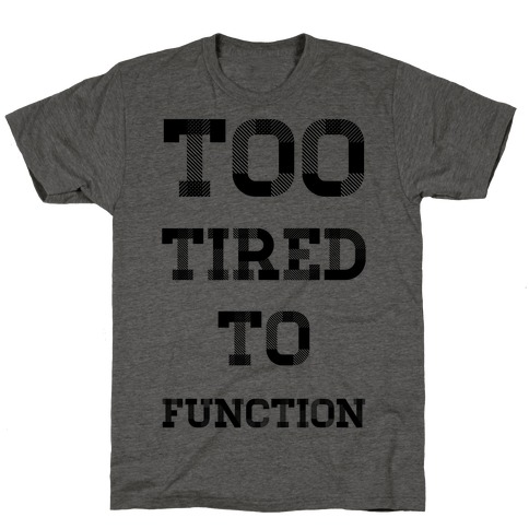 Too Tired to Function T-Shirt