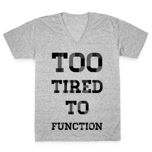 Too Tired to Function V-Neck Tee Shirt