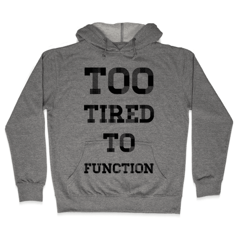 Too Tired to Function Hooded Sweatshirt