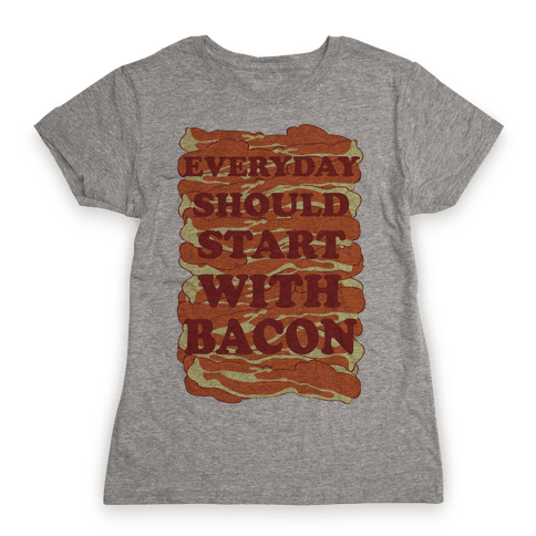 Everyday Should Start With Bacon Womens T-Shirt