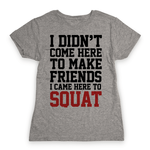 I Didn't Come Here To Make Friends, I Came Here To Squat Womens T-Shirt