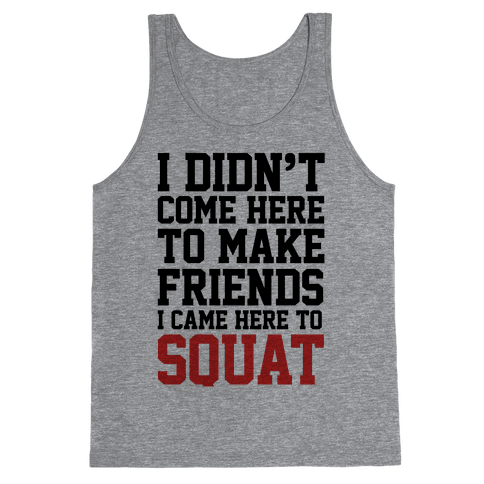 I Didn't Come Here To Make Friends, I Came Here To Squat Tank Top