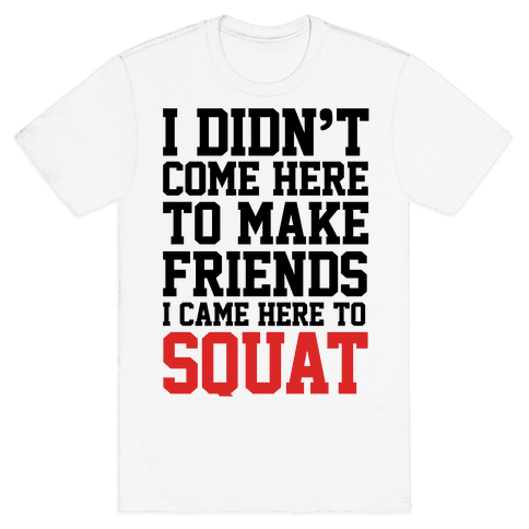 I Didn't Come Here To Make Friends, I Came Here To Squat Mens T-Shirt