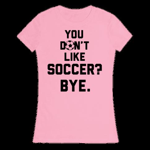 You Don't Like Soccer? Womens T-Shirt