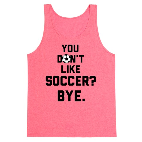 You Don't Like Soccer? Tank Top