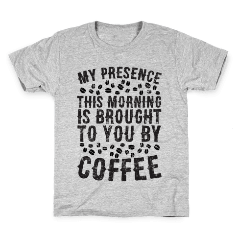 My Presence This Morning Is Brought To You By Coffee Kids T-Shirt
