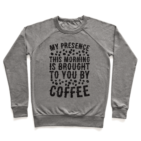 My Presence This Morning Is Brought To You By Coffee Pullover