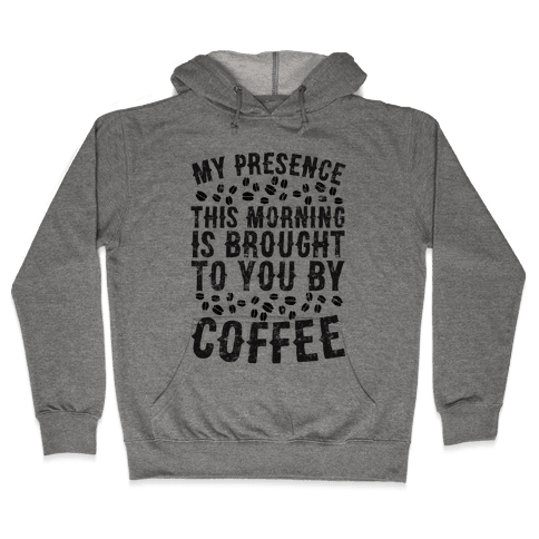 My Presence This Morning Is Brought To You By Coffee Hooded Sweatshirt