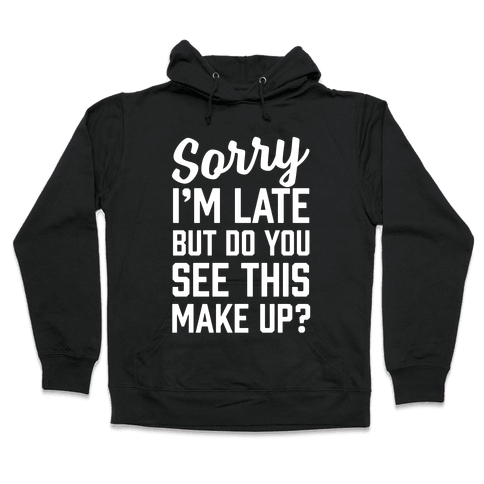 Sorry I'm Late But Do You See This Make Up Hooded Sweatshirt