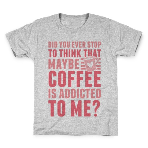 Did You Ever Stop To Think That Maybe Coffee Is Addicted To Me? Kids T-Shirt