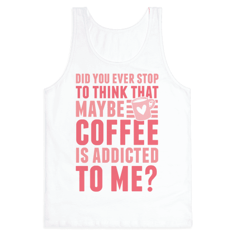 Did You Ever Stop To Think That Maybe Coffee Is Addicted To Me? Tank Top
