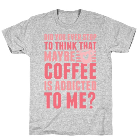 Did You Ever Stop To Think That Maybe Coffee Is Addicted To Me? T-Shirt