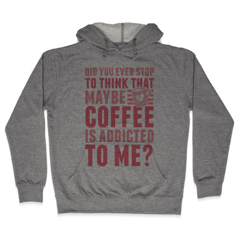 Did You Ever Stop To Think That Maybe Coffee Is Addicted To Me? Hooded Sweatshirt