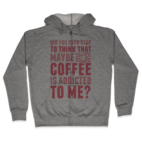 Did You Ever Stop To Think That Maybe Coffee Is Addicted To Me? Zip Hoodie