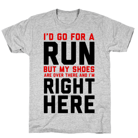 I'd Go For a Run But My Shoes Are Over There And I'm Right Here  Mens T-Shirt