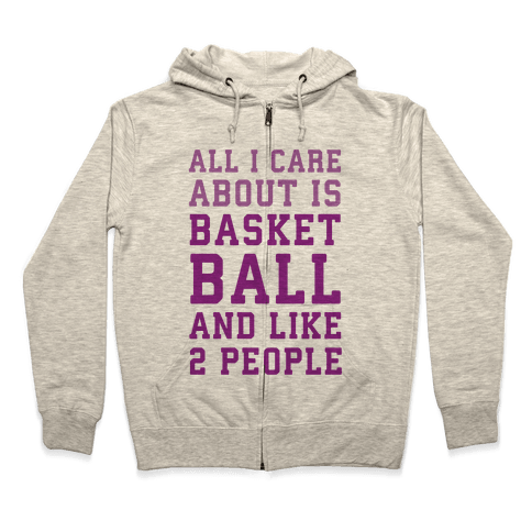 All I Care About Is Basketball And Like 2 People Zip Hoodie