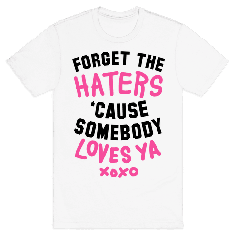 Forget the Haters Cause Somebody Loves Ya Mens T-Shirt
