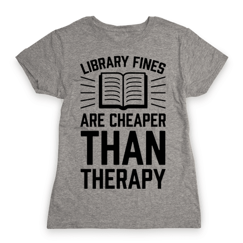 Library Fines Are Cheaper Than Therapy Womens T-Shirt