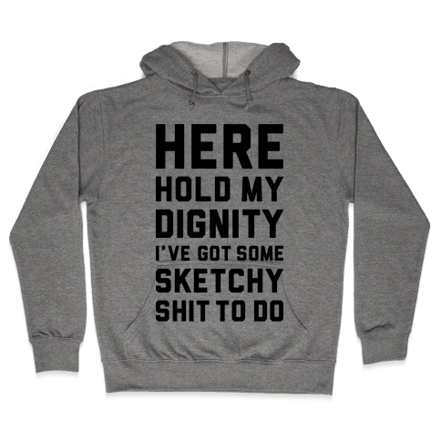 Here Hold My Dignity Hooded Sweatshirt